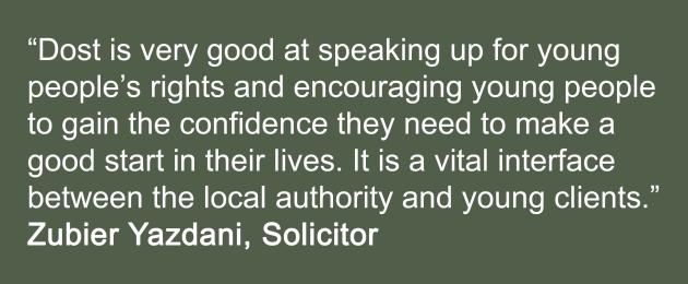 """Dost is very good at speaking up for young  people's rights and encouraging young people  to gain the confidence they need to make a  good start in their lives. It is a vital interface  between the local authority and young clients.""  Zubier Yazdani, Solicitor"