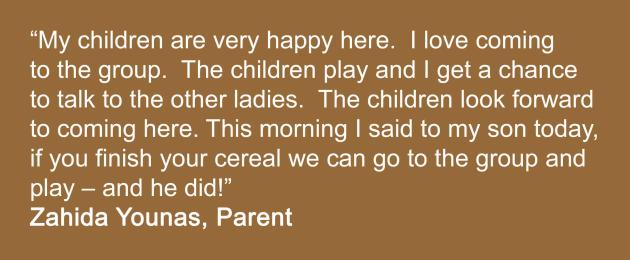 My children are very happy here.  I love coming to the group.  The children play and I get a chance to talk to the other ladies.  The children look forward to coming here. This morning I said to my son today, if you finish your cereal we can go to the group and play – and he did!