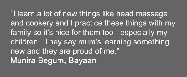 I learn a lot of new things and I practice things so it's nice for family.  Especially my children, they say mum's learning something